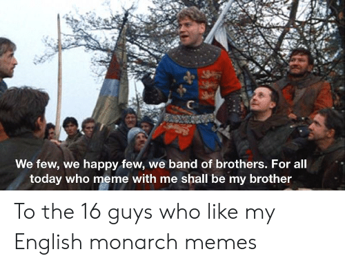 Who Meme: We few, we happy few, we band of brothers. For all  today who meme with me shall be my brother To the 16 guys who like my English monarch memes