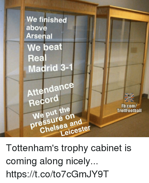 Arsenal, Chelsea, and Memes: We finished  above  Arsenal  We beat  Real  Madrid 3-1  Attendance  Record  OCCER?  We put the  Fb.com/  Trollfootball  pressure on  Chelsea and  Leicester Tottenham's trophy cabinet is coming along nicely... https://t.co/to7cGmJY9T