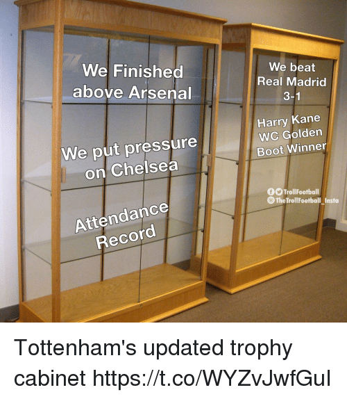 Arsenal, Chelsea, and Memes: We Finished  above Arsenal  We beat  Real Madrid  3-1  We put pressure  on Chelsea  Harry Kane  WC Golden  Boot Winner  OOTrollFootball  The TrollFootball Insta  Attendance  Record Tottenham's updated trophy cabinet https://t.co/WYZvJwfGuI
