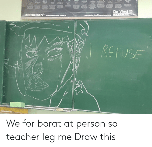 Borat: We for borat at person so teacher leg me Draw this