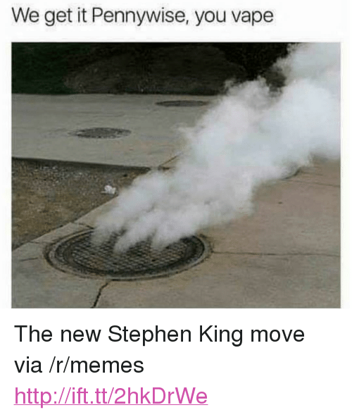 """You Vape: We get it Pennywise, you vape <p>The new Stephen King move via /r/memes <a href=""""http://ift.tt/2hkDrWe"""">http://ift.tt/2hkDrWe</a></p>"""