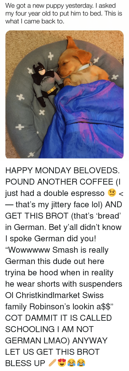 """Bless Up, Dude, and Family: We got a new puppy yesterday. I asked  my four year old to put him to bed. This is  what I came back to. HAPPY MONDAY BELOVEDS. POUND ANOTHER COFFEE (I just had a double espresso 🥴 <— that's my jittery face lol) AND GET THIS BROT (that's 'bread' in German. Bet y'all didn't know I spoke German did you! """"Wowwwww Smash is really German this dude out here tryina be hood when in reality he wear shorts with suspenders Ol Christkindlmarket Swiss family Robinson's lookin a$$"""" COT DAMMIT IT IS CALLED SCHOOLING I AM NOT GERMAN LMAO) ANYWAY LET US GET THIS BROT BLESS UP 🥖😍😂😂"""