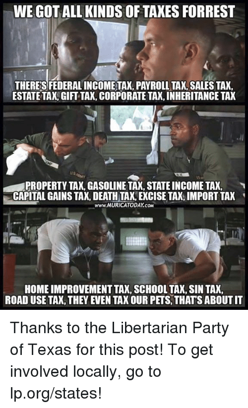 Memes, Party, and School: WE GOT ALL KINDS OF TAXES FORREST  THERES FEDERAL INCOMETAX, PAYROLL TAX, SALES TAX  ESTATE TAX,GIFT TAX, CORPORATE TAX, INHERITANCE TAX  PROPERTY TAX, GASOLINE TAX, STATE INCOME TAX,  CAPITAL GAINS TAX, DEATH TA, EXCISE TAX, IMPORT TAK  www.MURICATODAY.COM  HOME IMPROVEMENT TAK, SCHOOL TAX, SIN TAX  ROAD USE TAX, THEY EVEN TAX OUR PETS, THATS ABOUT IT Thanks to the Libertarian Party of Texas for this post! To get involved locally, go to lp.org/states!