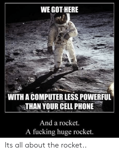 cell phone: WE GOT HERE  WITH A COMPUTER LESS POWERFUL  THAN YOUR CELL PHONE  And a rocket.  A fucking huge rocket. Its all about the rocket..