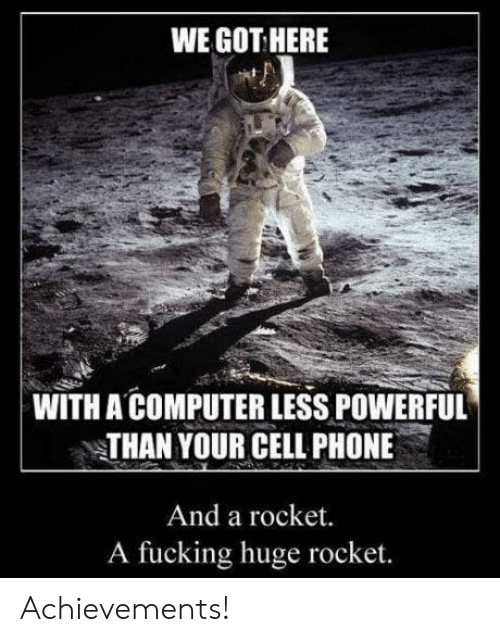 cell phone: WE GOT HERE  WITH A COMPUTER LESS POWERFUL  THAN YOUR CELL PHONE  And a rocket.  A fucking huge rocket. Achievements!