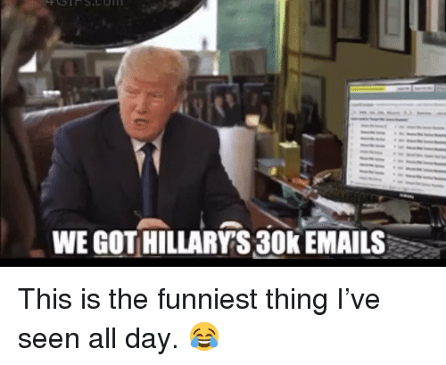 Memes, 🤖, and Got: WE GOT HILLARY'S 30k EMAILS This is the funniest thing I've seen all day. 😂
