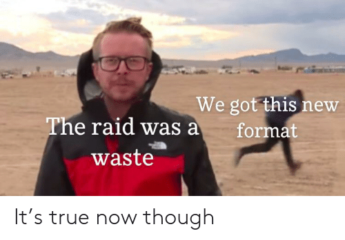 the raid: We got this new  format  The raid was a  waste It's true now though