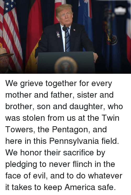 twin towers: We grieve together for every mother and father, sister and brother, son and daughter, who was stolen from us at the Twin Towers, the Pentagon, and here in this Pennsylvania field.   We honor their sacrifice by pledging to never flinch in the face of evil, and to do whatever it takes to keep America safe.