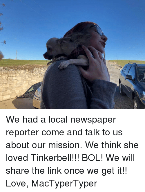 Love, Memes, and Link: We had a local newspaper reporter come and talk to us about our mission. We think she loved Tinkerbell!!! BOL! We will share the link once we get it!!   Love, MacTyperTyper