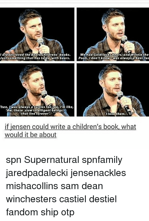 winny: We had Goldilocks bears, and Winnie the  I always loved the Bears Childrens books  Just something that has to do with bears  Pooh, I don't know Dwas always a bear fan  Then, was always a I'm Ilke,  Aw, these show intelligent beings  A  su that live forever  I love them  if jensen could write a children's book, what  would it be about spn Supernatural spnfamily jaredpadalecki jensenackles mishacollins sam dean winchesters castiel destiel fandom ship otp