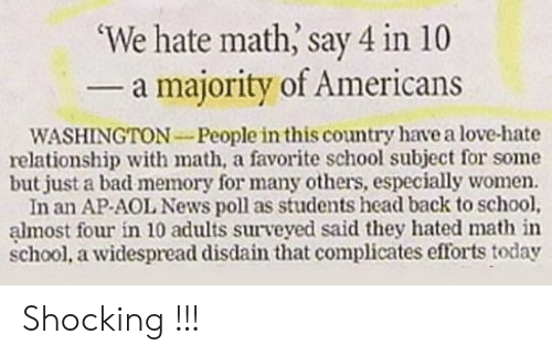 washington: 'We hate math, say 4 in 10  - a majority of Americans  WASHINGTON-People in this country have a love-hate  relationship with math, a favorite school subject for some  but just a bad memory for many others, especially women.  In an AP-AOL News poll as students head back to school,  almost four in 10 adults surveyed said they hated math in  school, a widespread disdain that complicates efforts today Shocking !!!