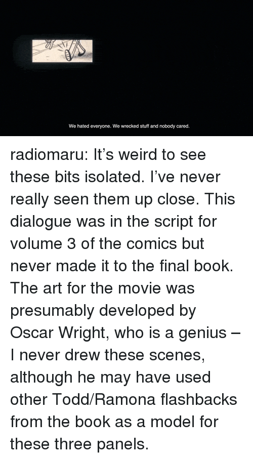 Target, Tumblr, and Weird: We hated everyone. We wrecked stuff and nobody cared radiomaru: It's weird to see these bits isolated. I've never really seen them up close.   This dialogue was in the script for volume 3 of the comics but never made it to the final book. The art for the movie was presumably developed by Oscar Wright, who is a genius – I never drew these scenes, although he may have used other Todd/Ramona flashbacks from the book as a model for these three panels.
