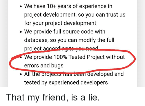 source code: . We have 10+ years of experience in  project development, so you can trust us  for your project development  We provide full source code with  database, so you can modify the full  project accordingte youunoad  We provide 100% Tested Project without  errors and bugs  . All the projects has been developed and  tested by experienced developers That my friend, is a lie.