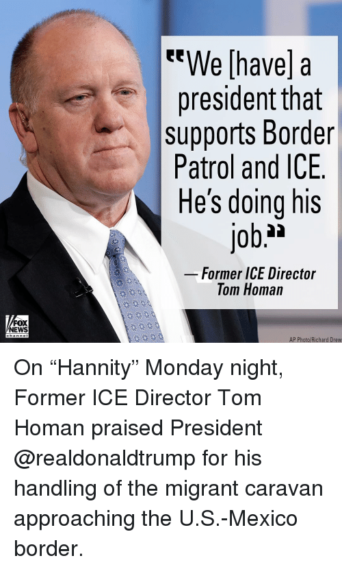 """Nei: We [have] a  president tnat  supports Border  Patrol and ICE  He's doing his  Former ICE Director  Tom Homan  FOX  NEWS  chan neI  AP Photo/Richard Drew On """"Hannity"""" Monday night, Former ICE Director Tom Homan praised President @realdonaldtrump for his handling of the migrant caravan approaching the U.S.-Mexico border."""
