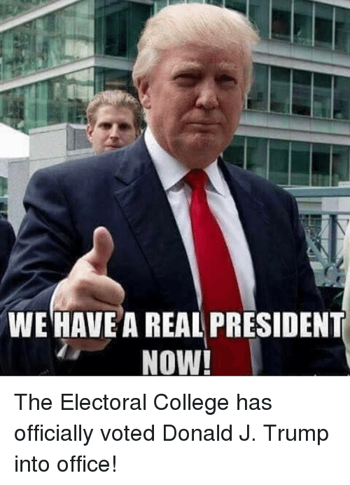 Memes, 🤖, and Electoral College: WE HAVE A REAL PRESIDENT  NOW! The Electoral College has officially voted Donald J. Trump into office!