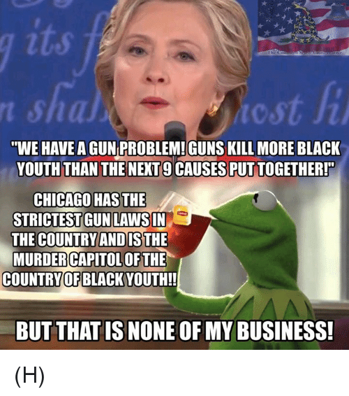 "Chicago, Guns, and Memes: ""WE HAVE  AGUN PROBLEM!GUNS KILL MORE BLACK  YOUTH THAN THE NEXT 9 CAUSES PUT TOGETHER!  CHICAGO HAS THE  STRICTESTGUN LAWSIN  THE COUNTRY ANDISTHE  MURDER CAPITOLOF THE  COUNTRY OF BLACK  BUT THATISNONEOFMY BUSINESS! (H)"