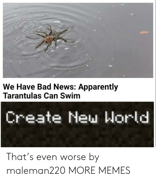 Apparently, Bad, and Dank: We Have Bad News: Apparently  Tarantulas Can Swim  Create New World That's even worse by maleman220 MORE MEMES