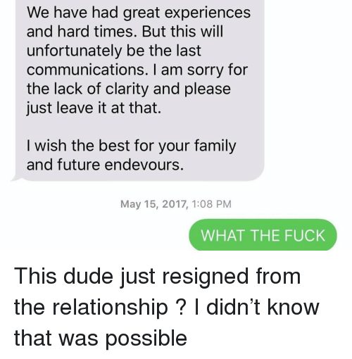clarity: We have had great experiences  and hard times. But this will  unfortunately be the last  communications. I am sorry for  the lack of clarity and please  just leave it at that.  I wish the best for your family  and future endevours.  May 15, 2017, 1:08 PM  WHAT THE FUCK This dude just resigned from the relationship ? I didn't know that was possible