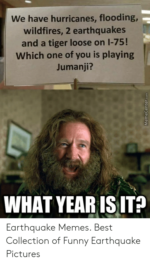 Jumanji What: We have hurricanes, flooding,-  wildfires, 2 earthquakes  and a tiger loose on 1-75!  Which one of you is playing  Jumanji?  WHAT YEARISIT? Earthquake Memes. Best Collection of Funny Earthquake Pictures
