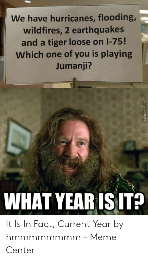 Jumanji What: We have hurricanes, flooding,  wildfires, 2 earthquakes  and a tiger loose on I-75!  Which one of you is playing  Jumanji?  WHAT YEAR IS ITP It Is In Fact, Current Year by hmmmmmmmm - Meme Center