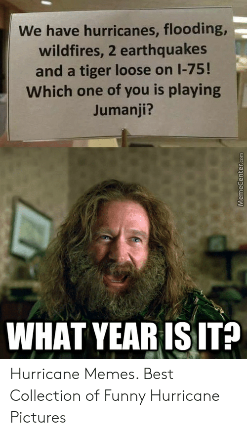 Jumanji What: We have hurricanes, flooding,-  wildfires, 2 earthquakes  and a tiger loose on 1-75!  Which one of you is playing  Jumanji?  WHAT YEARISIT? Hurricane Memes. Best Collection of Funny Hurricane Pictures