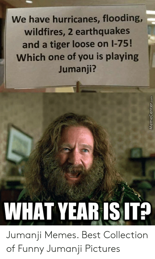 Jumanji What: We have hurricanes, flooding,-  wildfires, 2 earthquakes  and a tiger loose on 1-75!  Which one of you is playing  Jumanji?  WHAT YEARISIT? Jumanji Memes. Best Collection of Funny Jumanji Pictures