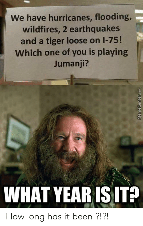 Jumanji What: We have hurricanes, flooding,  wildfires, 2 earthquakes  and a tiger loose on I-75!  Which one of you is playing  Jumanji?  WHAT YEAR IS IT? How long has it been ?!?!