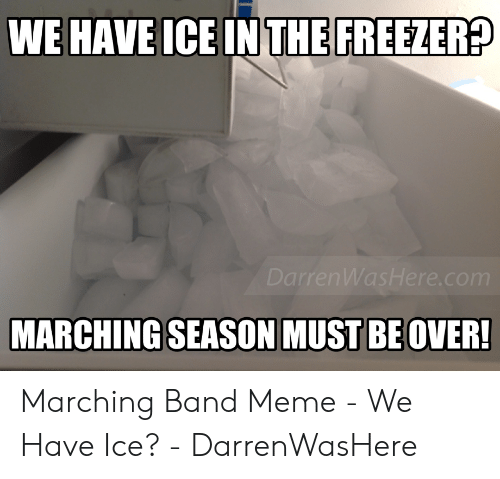 Marching Band Meme: WE HAVE ICE IN THE FREEZER?  DarrenWasHere.com  MARCHING SEASON MUST BE OVER! Marching Band Meme - We Have Ice? - DarrenWasHere
