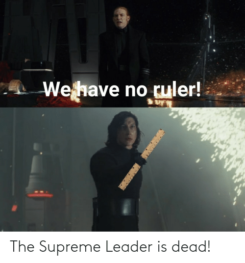 Is Dead: We have no ruler! The Supreme Leader is dead!