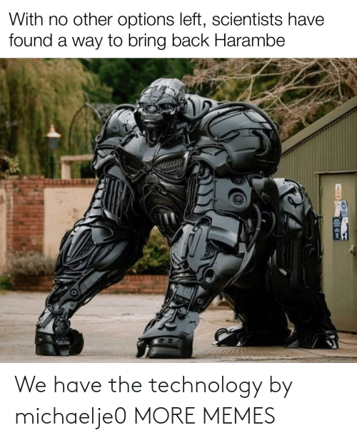 We Have: We have the technology by michaelje0 MORE MEMES