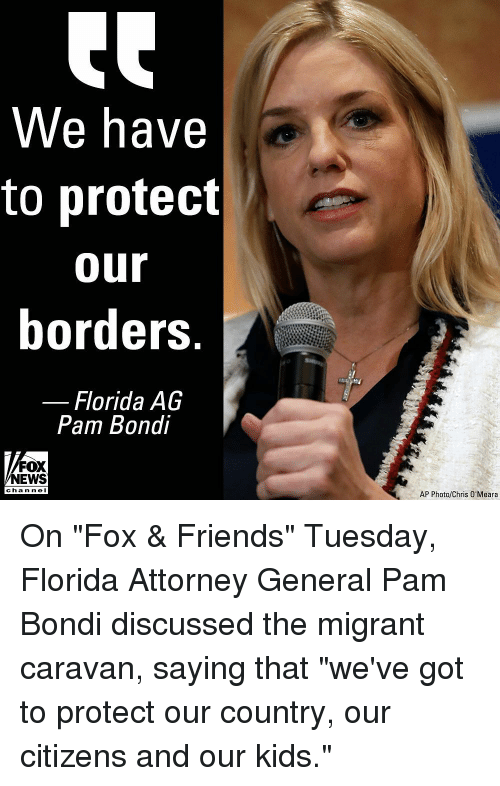 "Friends, Memes, and News: We have  to protect  our  borders  Florida AG  Pam Bondi  FOX  NEWS  channe I  AP Photo/Chris O'Meara On ""Fox & Friends"" Tuesday, Florida Attorney General Pam Bondi discussed the migrant caravan, saying that ""we've got to protect our country, our citizens and our kids."""