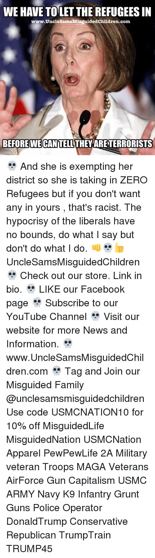 thats racist: WE HAVE TOLET THE REFUGEES IN  www.UncleSamsMisguidedChildren.com  BEFORE CAN TELL THEY ARETERRORISTS 💀 And she is exempting her district so she is taking in ZERO Refugees but if you don't want any in yours , that's racist. The hypocrisy of the liberals have no bounds, do what I say but don't do what I do. 👊💀👍 UncleSamsMisguidedChildren 💀 Check out our store. Link in bio. 💀 LIKE our Facebook page 💀 Subscribe to our YouTube Channel 💀 Visit our website for more News and Information. 💀 www.UncleSamsMisguidedChildren.com 💀 Tag and Join our Misguided Family @unclesamsmisguidedchildren Use code USMCNATION10 for 10% off MisguidedLife MisguidedNation USMCNation Apparel PewPewLife 2A Military veteran Troops MAGA Veterans AirForce Gun Capitalism USMC ARMY Navy K9 Infantry Grunt Guns Police Operator DonaldTrump Conservative Republican TrumpTrain TRUMP45