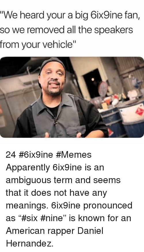 """Ambiguous: """"We heard your a big 6ix9ine fan,  so we removed all the speakers  from your vehicle"""" 24 #6ix9ine #Memes  Apparently 6ix9ine is an ambiguous term and seems that it does not have any meanings. 6ix9ine pronounced as """"#six #nine"""" is known for an American rapper Daniel Hernandez."""