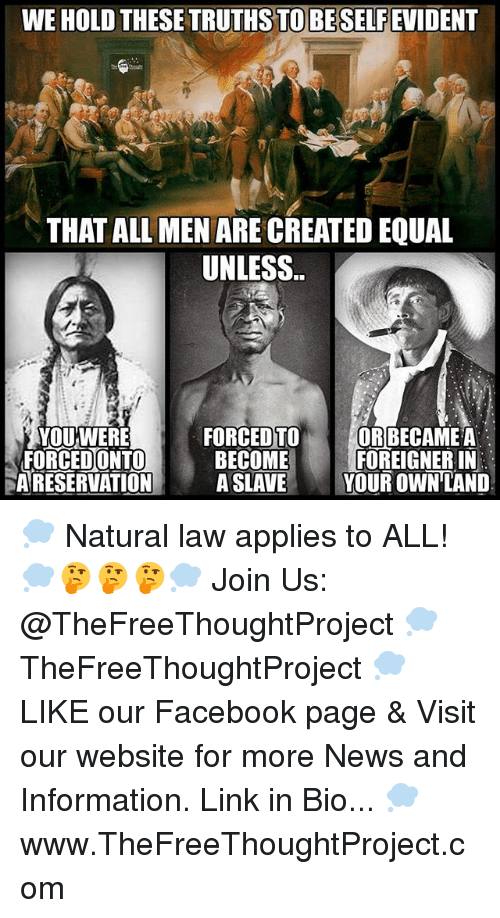 Equalism: WE HOLD THESE TRUTHS TO BESELFEVIDENT  THAT ALL MEN ARE CREATED EQUAL  UNLESS..  YOUWERE  FORCEDONTO  A RESERVATION A SLAVE Y  FORCED TO ORBECAME A  BECOMEFOREIGNER IN  YOUR OWN LAND 💭 Natural law applies to ALL! 💭🤔🤔🤔💭 Join Us: @TheFreeThoughtProject 💭 TheFreeThoughtProject 💭 LIKE our Facebook page & Visit our website for more News and Information. Link in Bio... 💭 www.TheFreeThoughtProject.com