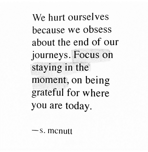 In The Moment: We hurt ourselves  because we obsess  about the end of our  journeys. FFocus on  staying in the  moment, on being  grateful for where  you are today.  s. mcnutt