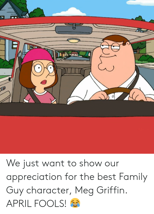 Family Guy: We just want to show our appreciation for the best Family Guy character, Meg Griffin.   APRIL FOOLS! 😂