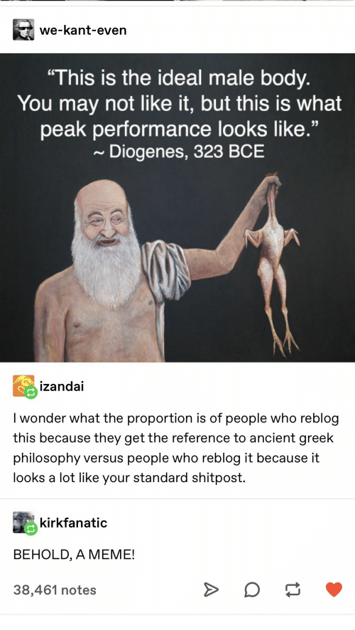 "Philosophy: we-kant-even  ""This is the ideal male body.  You may not like it, but this is what  peak performance looks like.""  Diogenes, 323 BCE  izandai  I wonder what the proportion is of people who reblog  this because they get the reference to ancient greek  philosophy versus people who reblog it because it  looks a lot like your standard shitpost.  kirkfanatic  BEHOLD, A MEME!  38,461 notes  A"