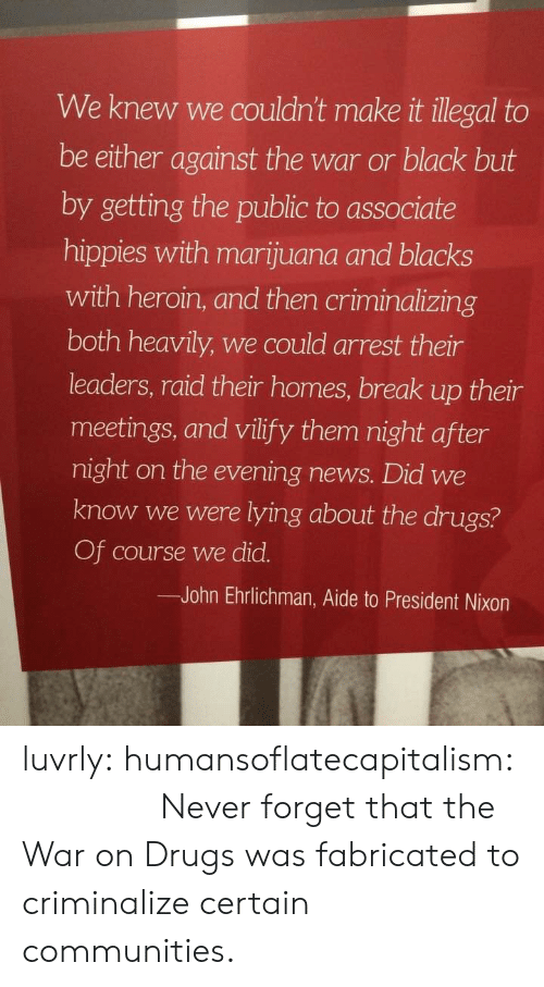 Drugs, Heroin, and News: We knew we couldn't make it illegal to  be either against the war or black but  by getting the public to associate  hippies with marijuana and blacks  with heroin, and then criminalizing  both heavily, we could arrest their  leaders, raid their homes, break up their  meetings, and vilify them night after  night on the evening news. Did we  know we were lying about the drugs?  Of course we did.  John Ehrlichman, Aide to President Nixon luvrly:  humansoflatecapitalism: 𝖜𝖉𝖙𝖍𝖙𝖉𝖜𝖈 Never forget that the War on Drugs was fabricated to criminalize certain communities.