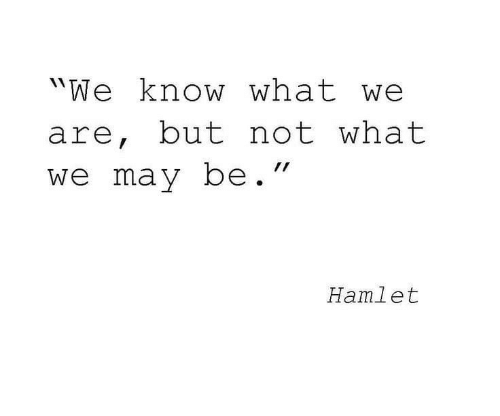 """Hamlet: """"We know what we  are, but not what  we may be.""""  Hamlet"""