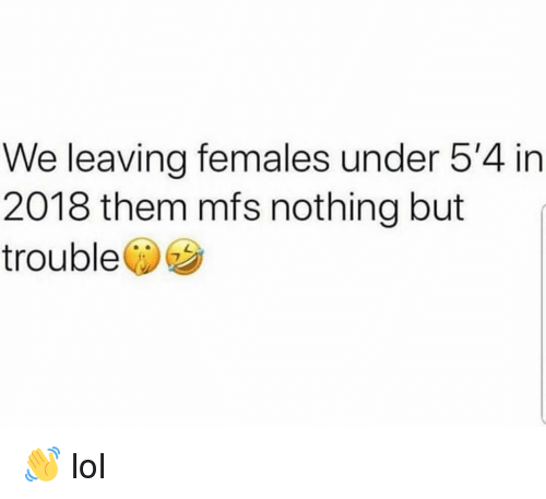 Funny, Lol, and Them: We leaving females under 5'4 in  2018 them mfs nothing but  trouble 👋 lol