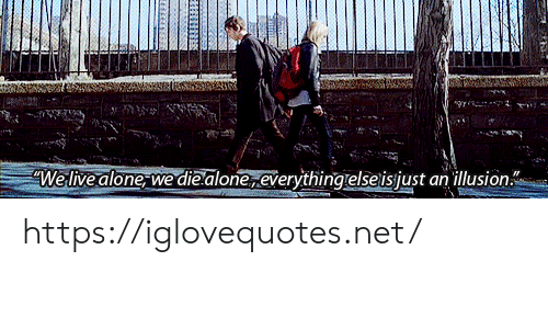 Being Alone, Live, and Net: We live alone we die alone,everything elseisjust an illusion https://iglovequotes.net/