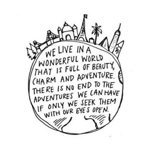 No End: WE LIVE IN A  WONDERFUL WORLD  THAT IS FULL OF BEAUTY,  CHARM AND ADVENTURE.  THE RE IS NO END TO THE  ADVENTURES WE CANHAVE  IF ONLY WE SEEK THEM  WITH OVR EYE S OPEN