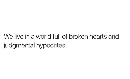 World Full: We live in a world full of broken hearts and  judgmental hypocrites.
