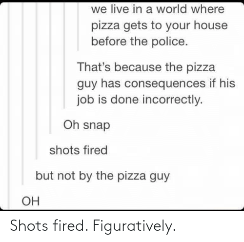 figuratively: we live in a world where  pizza gets to your house  before the police.  That's because the pizza  guy has consequences if his  job is done incorrectly.  Oh snap  shots fired  but not by the pizza guy  OH Shots fired. Figuratively.