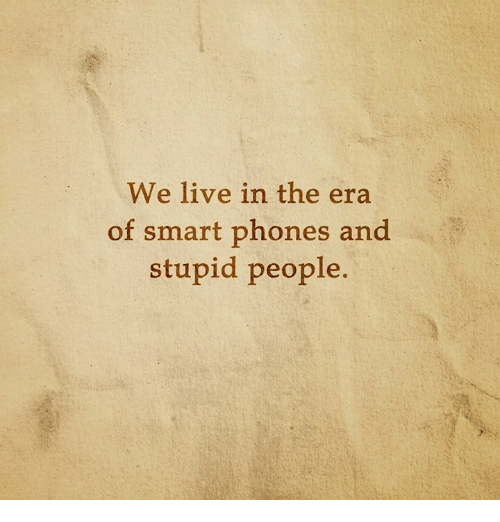 Smart Phoned: We live in the era  of smart phones and  stupid people.