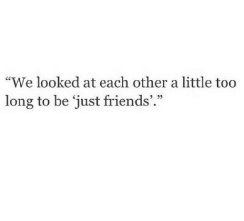 "Friends, Just Friends, and Just: ""We looked at each other a little too  long to be 'just friends'.""  ) 35"