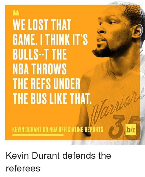 The Ref: WE LOST THAT  GAME ITHINK IT'S  BULLS--T THE  NBA THROWS  THE REFS UNDER  THE BUS LIKE THAT  KEVIN DURANT ON NBA OFFICIATING REPORTS  b/r Kevin Durant defends the referees