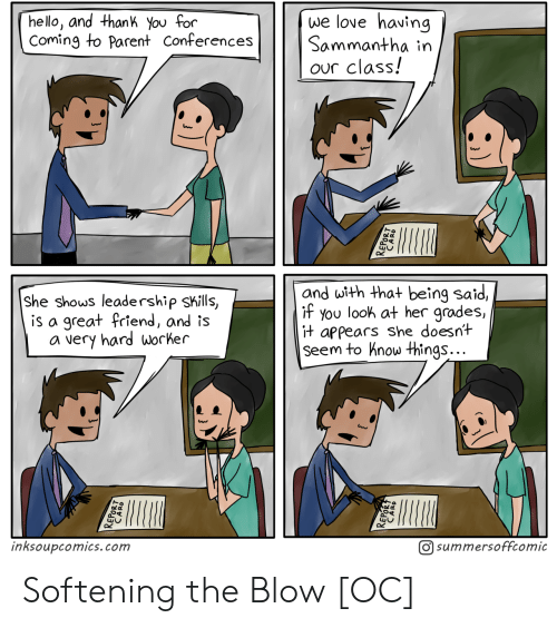 grades: we love having  Sammantha in  our class!  hello, and thank You for  Coming to Parent Conferences  and with that being said,  if you look at her grades,  it appears she doesnt  Seem to hnow things...  She shows leadership skills,  is a great friend, and is  a very hard worker  inksoupcomics.com  O summersoffcomic Softening the Blow [OC]