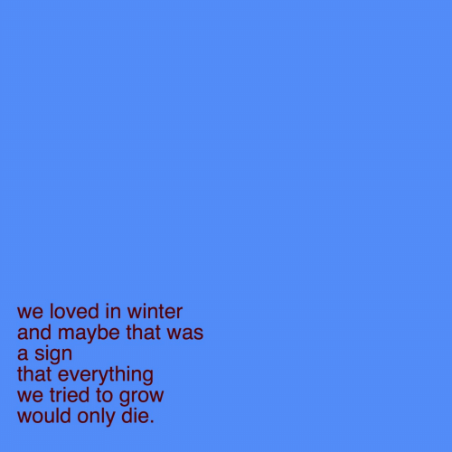 grow: we loved in winter  and maybe that was  a sign  that everything  we tried to grow  would only die.