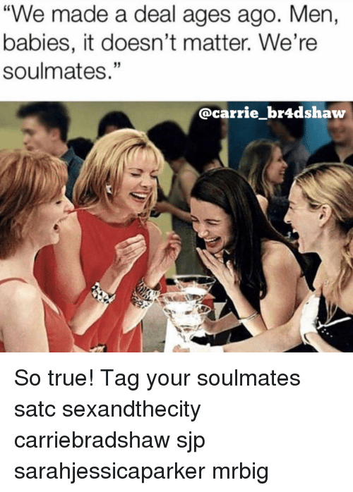 "Memes, True, and 🤖: ""We made a deal ages ago. Men,  babies, it doesn't matter. We're  soulmates.""  @carrie_br4dshaw So true! Tag your soulmates satc sexandthecity carriebradshaw sjp sarahjessicaparker mrbig"